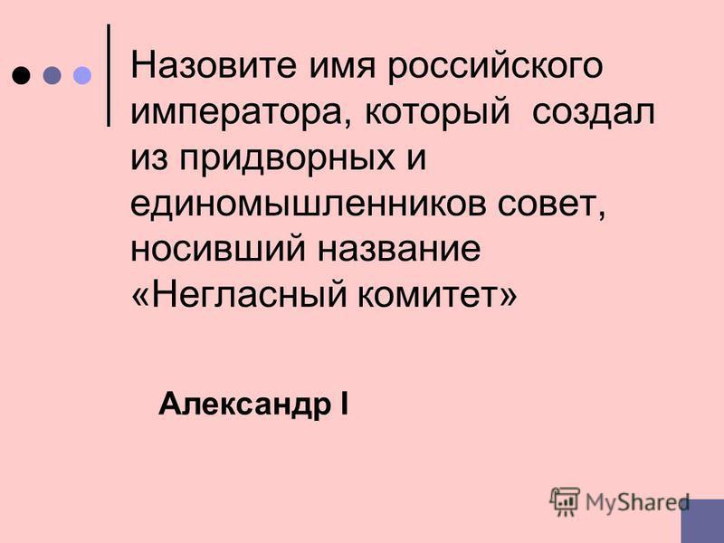 Назовите имя российского императора, который создал из придворных и единомышленников совет, носивший название «Негласный комитет» Александр I