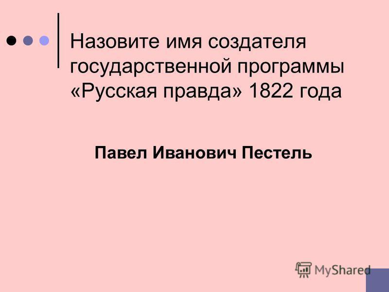 Назовите имя создателя государственной программы «Русская правда» 1822 года Павел Иванович Пестель