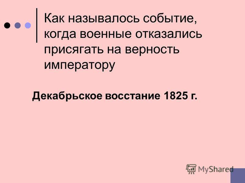 Как называлось событие, когда военные отказались присягать на верность императору Декабрьское восстание 1825 г.