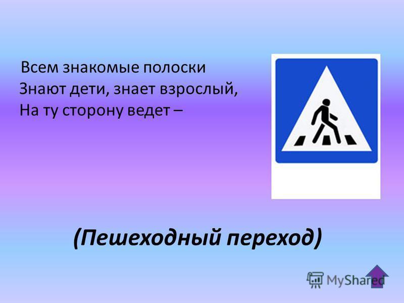 (Пешеходный переход) Всем знакомые полоски Знают дети, знает взрослый, На ту сторону ведет –