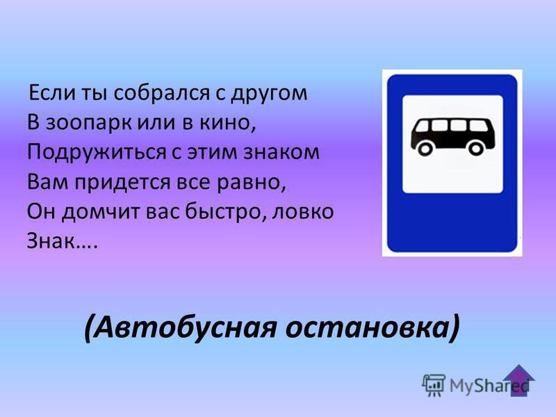 (Автобусная остановка) Если ты собрался с другом В зоопарк или в кино, Подружиться с этим знаком Вам придется все равно, Он домчит вас быстро, ловко Знак….