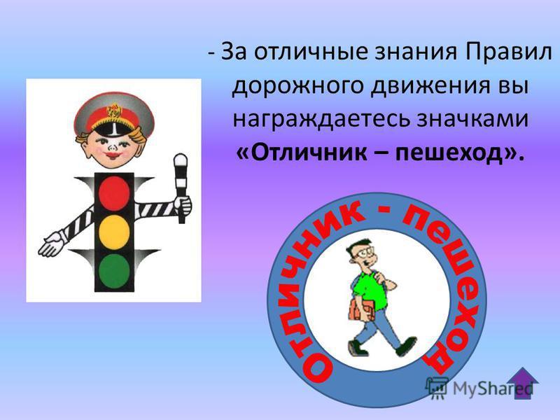 - За отличные знания Правил дорожного движения вы награждаетесь значками «Отличник – пешеход».