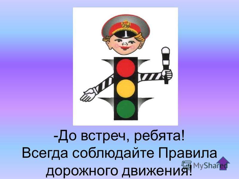 -До встреч, ребята! Всегда соблюдайте Правила дорожного движения!