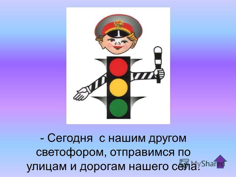 - Сегодня с нашим другом светофором, отправимся по улицам и дорогам нашего села.