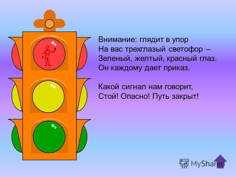 Внимание: глядит в упор На вас трехглазый светофор – Зеленый, желтый, красный глаз. Он каждому дает приказ. Какой сигнал нам говорит, Стой! Опасно! Путь закрыт!