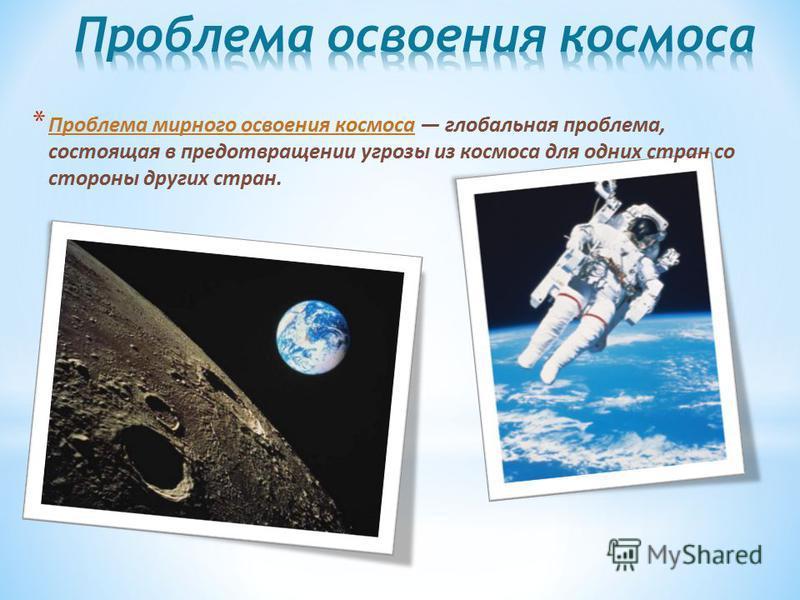 * Проблема мирного освоения космоса глобальная проблема, состоящая в предотвращении угрозы из космоса для одних стран со стороны других стран.