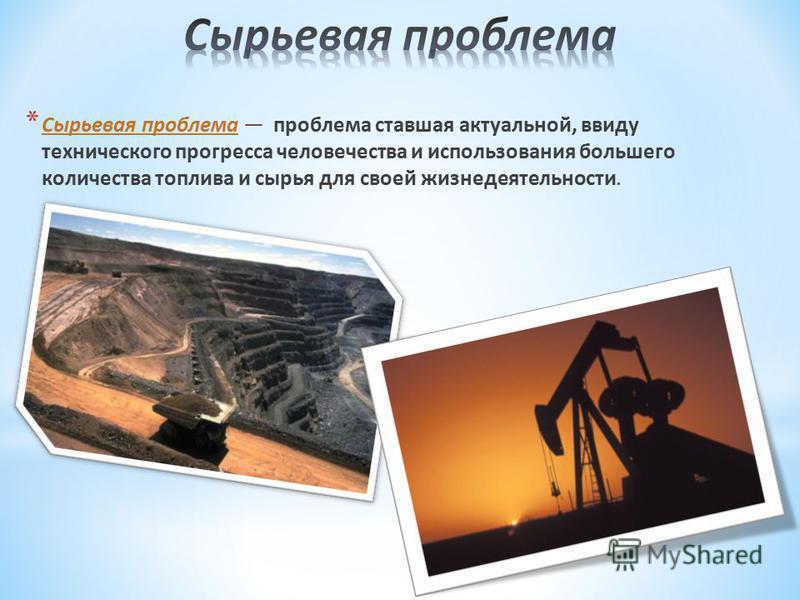 * Сырьевая проблема проблема ставшая актуальной, ввиду технического прогресса человечества и использования большего количества топлива и сырья для своей жизнедеятельности.