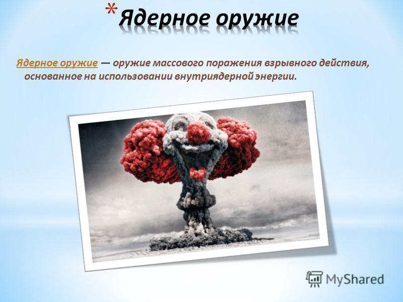 Ядерное оружие оружие массового поражения взрывного действия, основанное на использовании внутриядерной энергии.