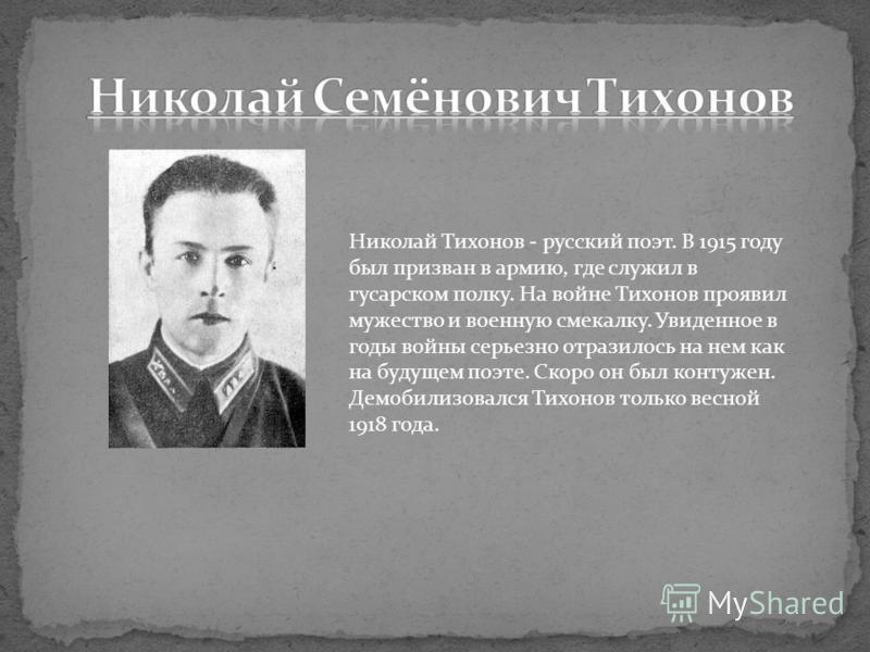 Николай Тихонов - русский поэт. В 1915 году был призван в армию, где служил в гусарском полку. На войне Тихонов проявил мужество и военную смекалку. Увиденное в годы войны серьезно отразилось на нем как на будущем поэте. Скоро он был контужен. Демоби