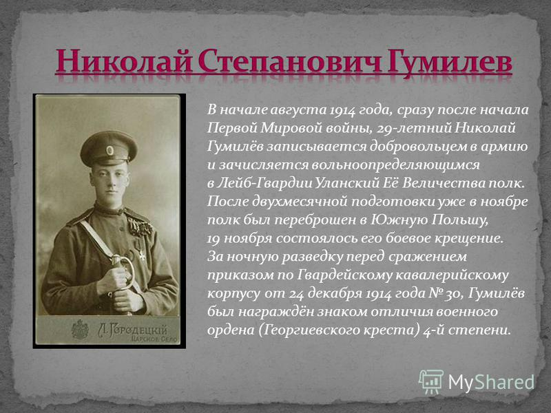 В начале августа 1914 года, сразу после начала Первой Мировой войны, 29-летний Николай Гумилёв записывается добровольцем в армию и зачисляется вольноопределяющимся в Лейб-Гвардии Уланский Её Величества полк. После двухмесячной подготовки уже в ноябре