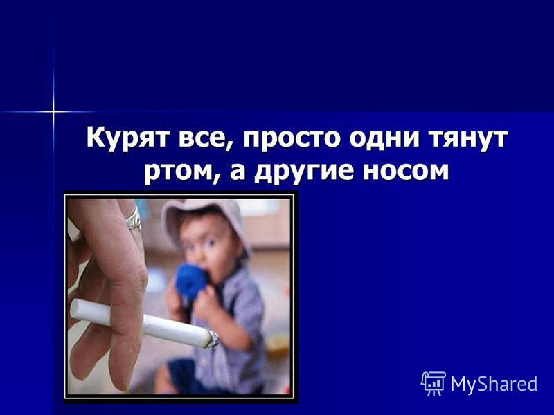 Курят все, просто одни тянут ртом, а другие носом