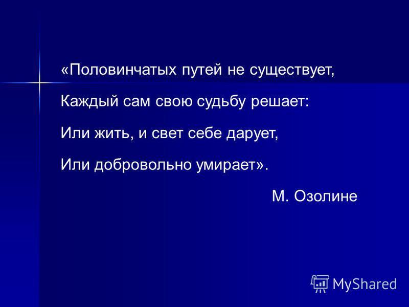 «Половинчатых путей не существует, Каждый сам свою судьбу решает: Или жить, и свет себе дарует, Или добровольно умирает». М. Озолине