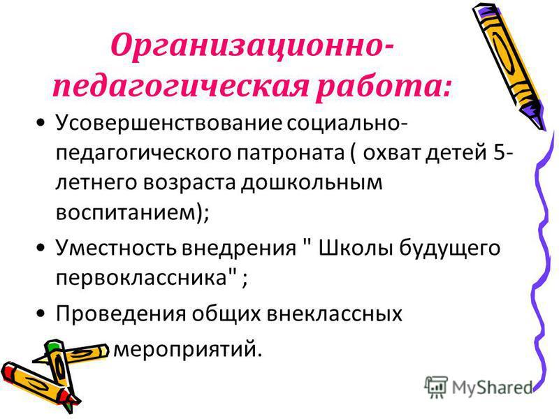 Организационно- педагогическая работа: Усовершенствование социально- педагогического патроната ( охват детей 5- летнего возраста дошкольным воспитанием); Уместность внедрения
