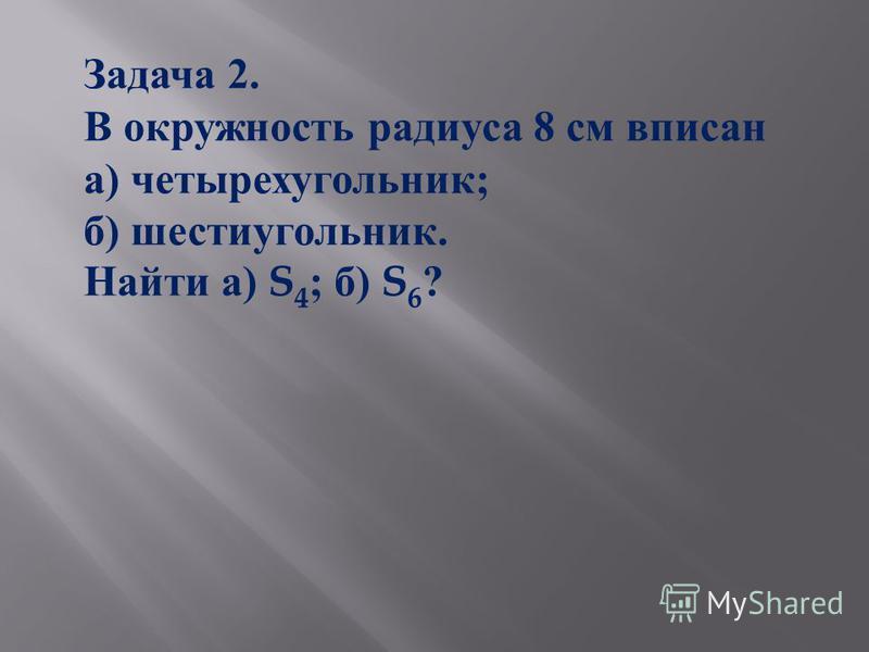 Задача 2. В окружность радиуса 8 см вписан а ) четырехугольник ; б ) шестиугольник. Найти а ) S 4 ; б ) S 6 ?