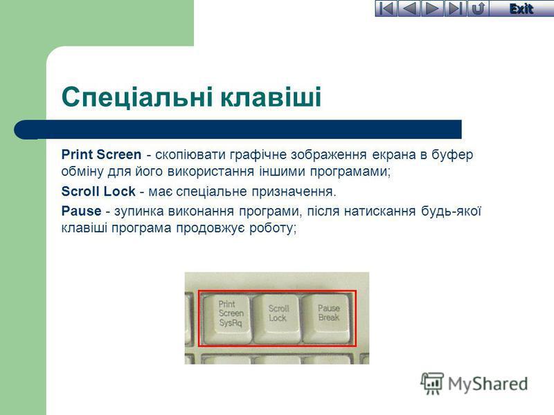 Exit Спеціальні клавіші Print Screen - скопіювати графічне зображення екрана в буфер обміну для його використання іншими програмами; Scroll Lock - має спеціальне призначення. Pause - зупинка виконання програми, після натискання будь-якої клавіші прог