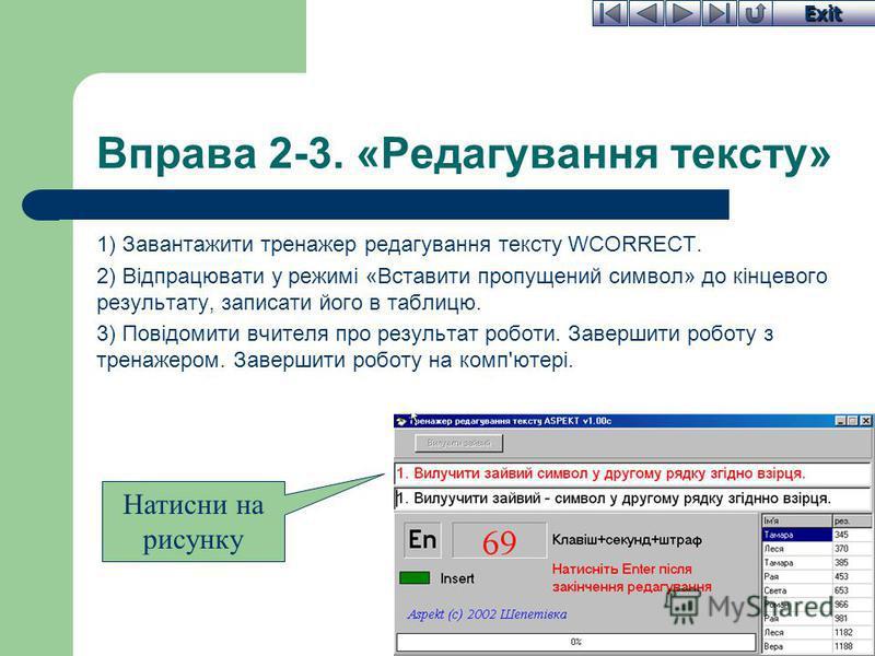 Exit Вправа 2-3. «Редагування тексту» 1) Завантажити тренажер редагування тексту WCORRECT. 2) Відпрацювати у режимі «Вставити пропущений символ» до кінцевого результату, записати його в таблицю. 3) Повідомити вчителя про результат роботи. Завершити р