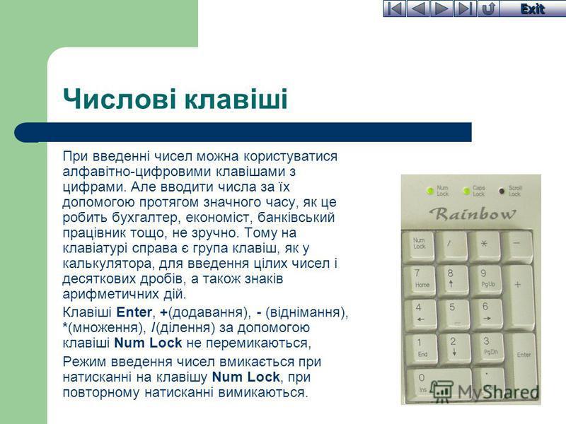Exit Числові клавіші При введенні чисел можна користуватися алфавітно-цифровими клавішами з цифрами. Але вводити числа за їх допомогою протягом значного часу, як це робить бухгалтер, економіст, банківський працівник тощо, не зручно. Тому на клавіатур