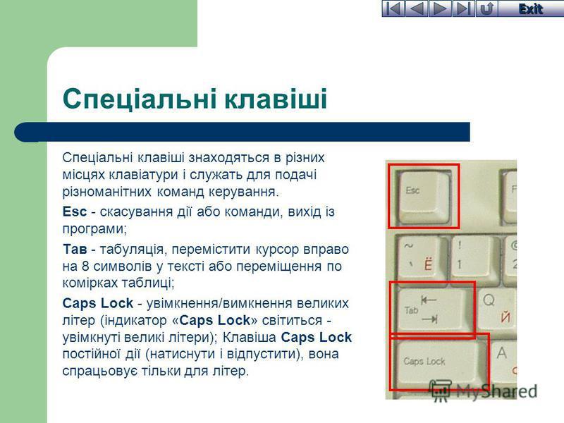 Exit Спеціальні клавіші Спеціальні клавіші знаходяться в різних місцях клавіатури і служать для подачі різноманітних команд керування. Esc - скасування дії або команди, вихід із програми; Тав - табуляція, перемістити курсор вправо на 8 символів у тек
