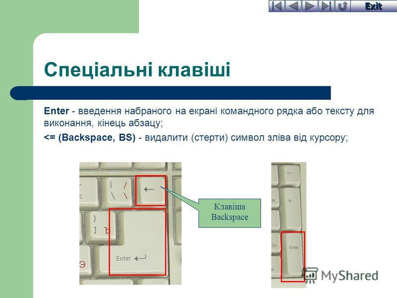 Exit Спеціальні клавіші Enter - введення набраного на екрані командного рядка або тексту для виконання, кінець абзацу; <= (Backspace, BS) - видалити (стерти) символ зліва від курсору; Клавіша Backspace