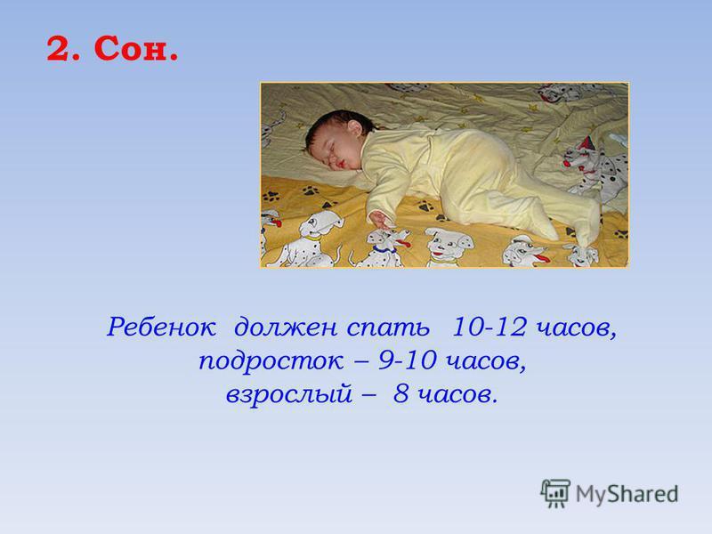 2. Сон. Ребенок должен спать 10-12 часов, подросток – 9-10 часов, взрослый – 8 часов.