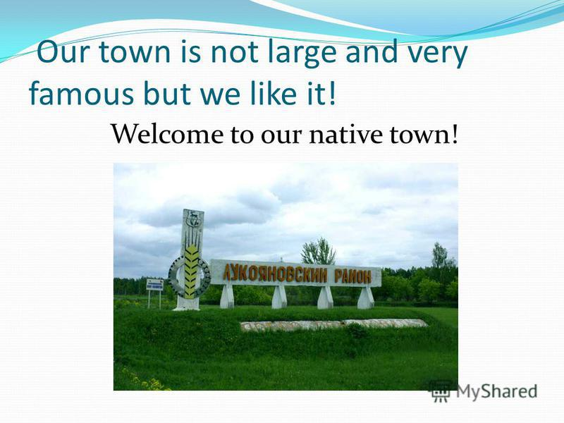 Our town is not large and very famous but we like it! Welcome to our native town!