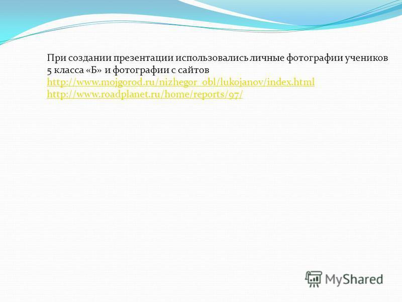 При создании презентации использовались личные фотографии учеников 5 класса «Б» и фотографии с сайтов http://www.mojgorod.ru/nizhegor_obl/lukojanov/index.html http://www.mojgorod.ru/nizhegor_obl/lukojanov/index.html http://www.roadplanet.ru/home/repo