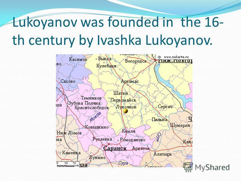 Lukoyanov was founded in the 16- th century by Ivashka Lukoyanov.
