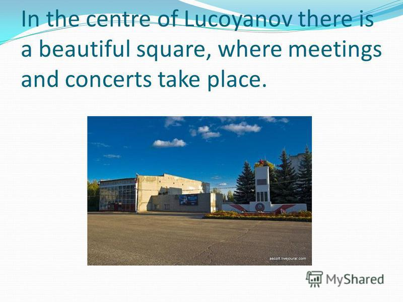 In the centre of Lucoyanov there is a beautiful square, where meetings and concerts take place.