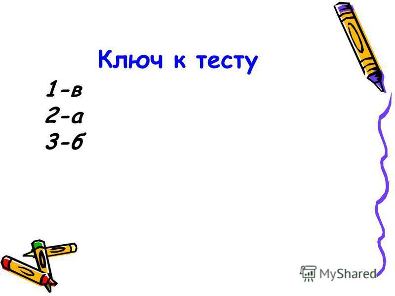 Ключ к тесту 1-в 2-а 3-б