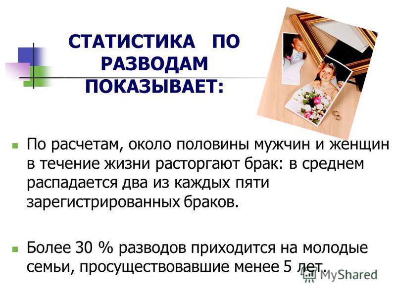 СТАТИСТИКА ПО РАЗВОДАМ ПОКАЗЫВАЕТ: По расчетам, около половины мужчин и женщин в течение жизни расторгают брак: в среднем распадается два из каждых пяти зарегистрированных браков. Более 30 % разводов приходится на молодые семьи, просуществовавшие мен