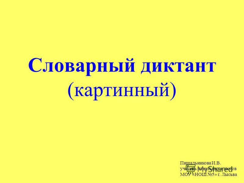 Словарный диктант (картинный) Пищальникова И.В. учитель начальных классов МОУ «НОШ 5» г. Лысьва