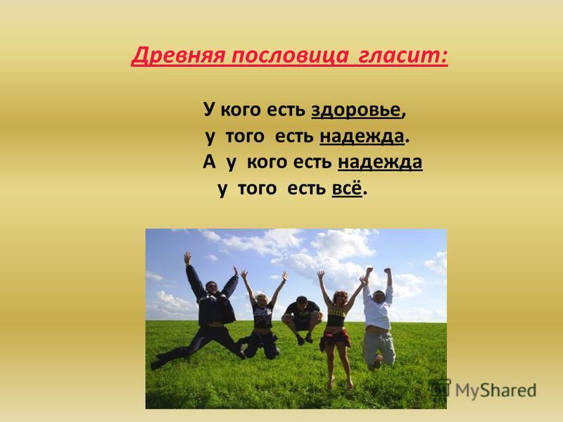 Древняя пословица гласит: У кого есть здоровье, у того есть надежда. А у кого есть надежда у того есть всё.