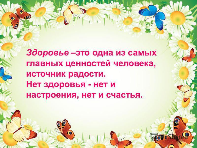 Здоровье –это одна из самых главных ценностей человека, источник радости. Нет здоровья - нет и настроения, нет и счастья.