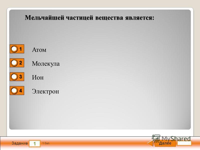 Далее 1 Задание 1 бал. 1111 2222 3333 4444 Мельчайшей частицей вещества является: Атом Молекула Ион Электрон