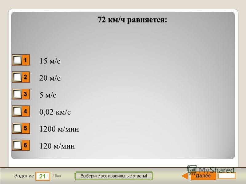 Далее 21 Задание 1 бал. Выберите все правильные ответы! 1111 2222 3333 4444 5555 6666 72 км/ч равняется: 15 м/с 20 м/с 5 м/с 0,02 км/с 1200 м/мин 120 м/мин