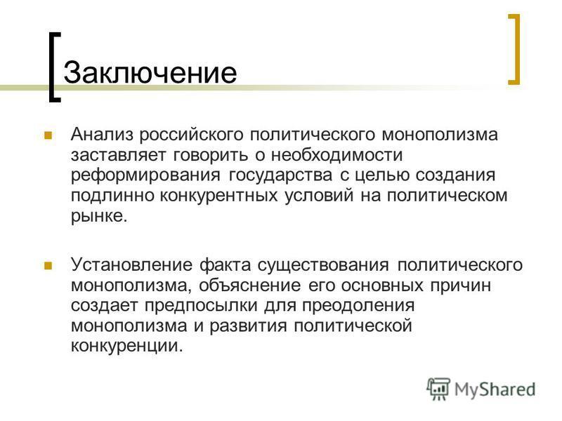 Заключение Анализ российского политического монополизма заставляет говорить о необходимости реформирования государства с целью создания подлинно конкурентных условий на политическом рынке. Установление факта существования политического монополизма, о