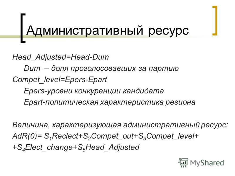 Административный ресурс Head_Adjusted=Head-Dum Dum – доля проголосовавших за партию Compet_level=Epers-Epart Epers-уровни конкуренции кандидата Epart-политическая характеристика региона Величина, характеризующая административный ресурс: AdR(0)= S 1 R