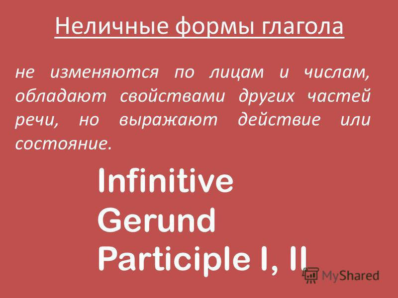 Неличные формы глагола не изменяются по лицам и числам, обладают свойствами других частей речи, но выражают действие или состояние. Infinitive Gerund Participle I, II