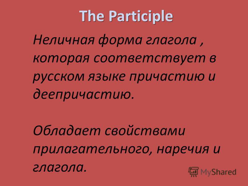 The Participle Неличная форма глагола, которая соответствует в русском языке причастию и деепричастию. Обладает свойствами прилагательного, наречия и глагола.