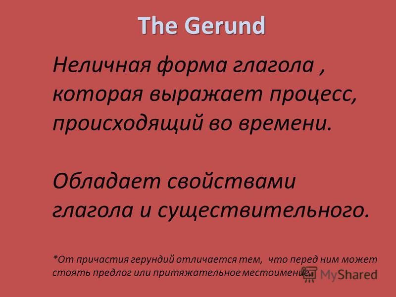 The Gerund Неличная форма глагола, которая выражает процесс, происходящий во времени. Обладает свойствами глагола и существительного. *От причастия герундий отличается тем, что перед ним может стоять предлог или притяжательное местоимение.