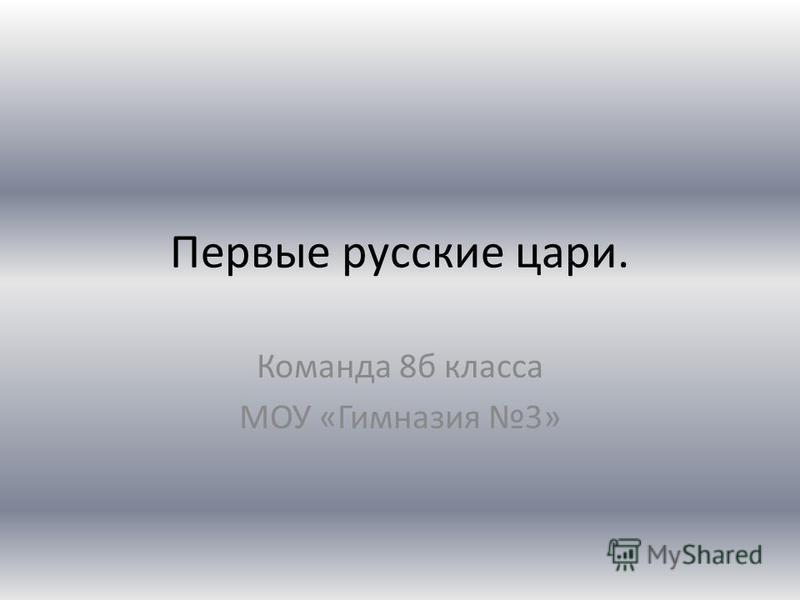 Первые русские цари. Команда 8 б класса МОУ «Гимназия 3»
