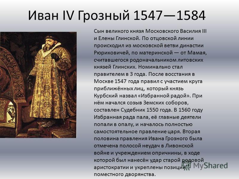 Иван IV Грозный 15471584 Сын великого князя Московского Василия III и Елены Глинской. По отцовской линии происходил из московской ветви династии Рюриковичей, по материнской от Мамая, считавшегося родоначальником литовских князей Глинских. Номинально