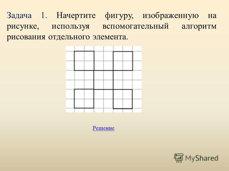 Задача 1. Начертите фигуру, изображенную на рисунке, используя вспомогательный алгоритм рисования отдельного элемента. Решение