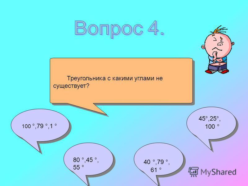 45°,25°, 100 ° 45°,25°, 100 ° Треугольника с какими углами не существует? 80 °,45 °, 55 ° 80 °,45 °, 55 ° 40 °,79 °, 61 ° 40 °,79 °, 61 ° 100 °,79 °,1 ° 100 °,79 °,1 °
