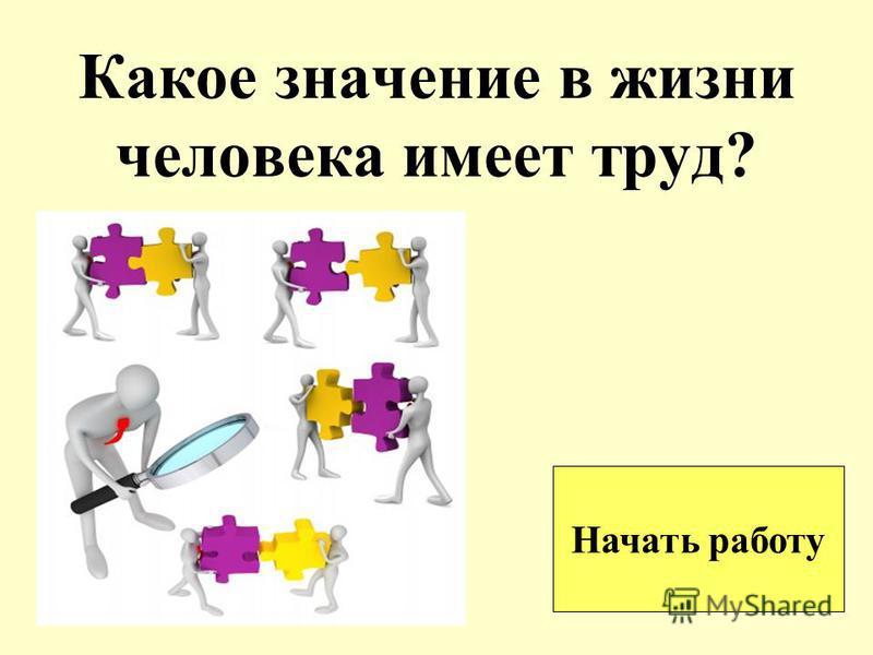 Какое значение в жизни человека имеет труд? Начать работу