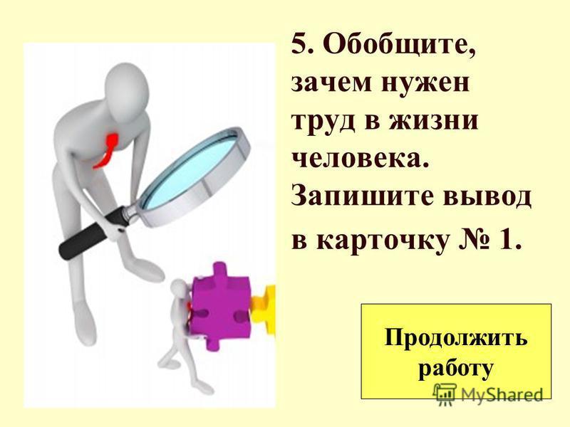 5. Обобщите, зачем нужен труд в жизни человека. Запишите вывод в карточку 1. Продолжить работу