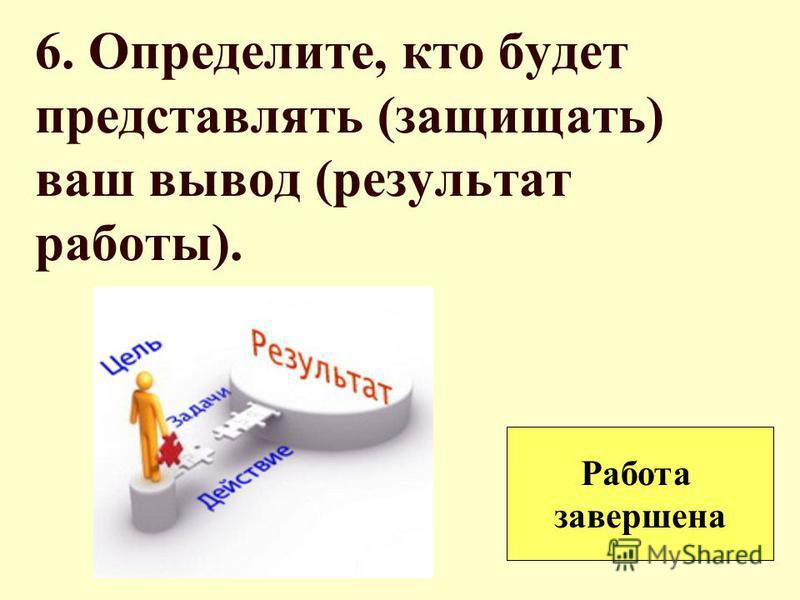 6. Определите, кто будет представлять (защищать) ваш вывод (результат работы). Работа завершена