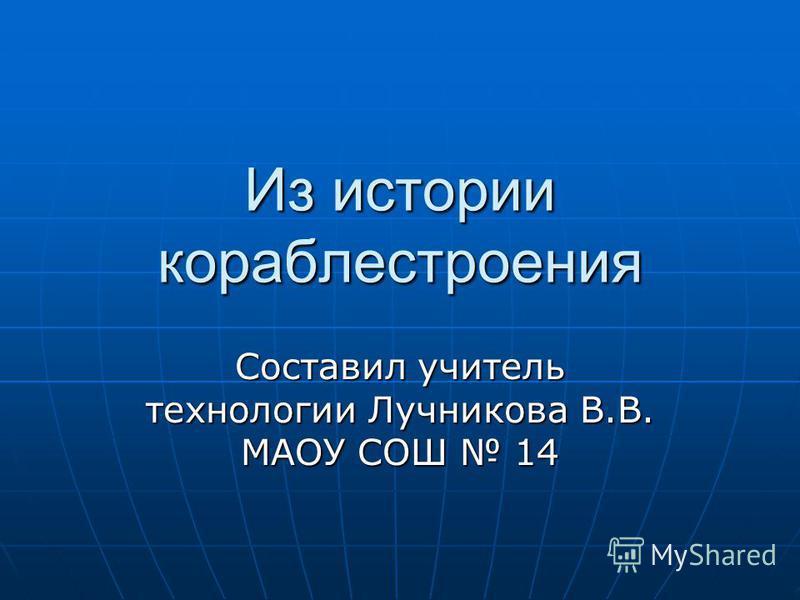 Из истории кораблестроения Составил учитель технологии Лучникова В.В. МАОУ СОШ 14