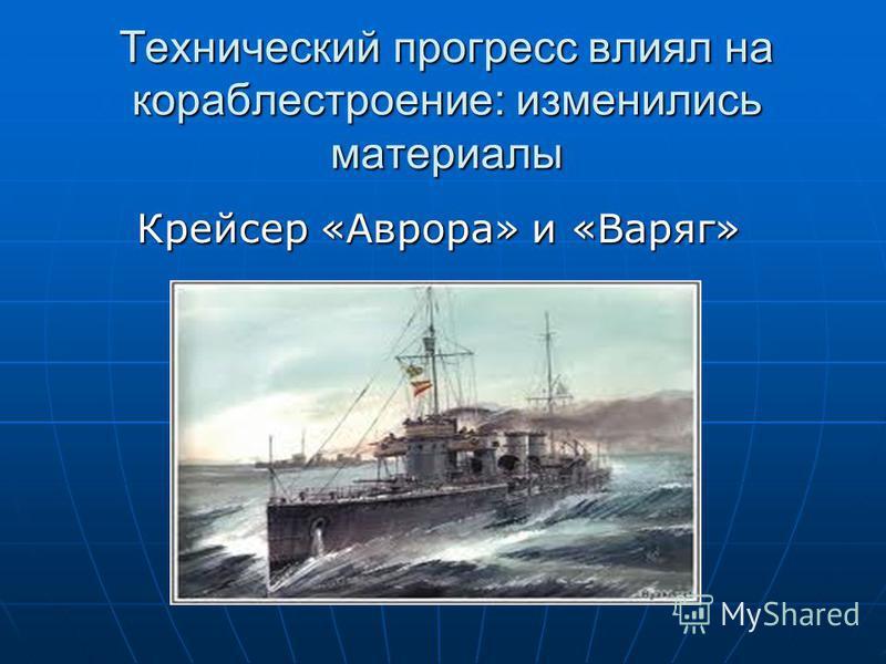 Технический прогресс влиял на кораблестроение: изменились материалы Крейсер «Аврора» и «Варяг» Крейсер «Аврора» и «Варяг»