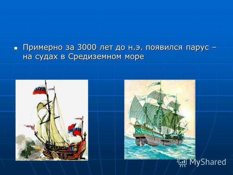 Примерно за 3000 лет до н.э. появился парус – на судах в Средиземном море Примерно за 3000 лет до н.э. появился парус – на судах в Средиземном море